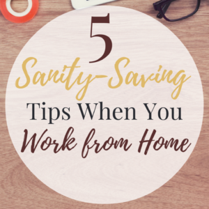 5 Sanity-Saving Tips When Working From Home