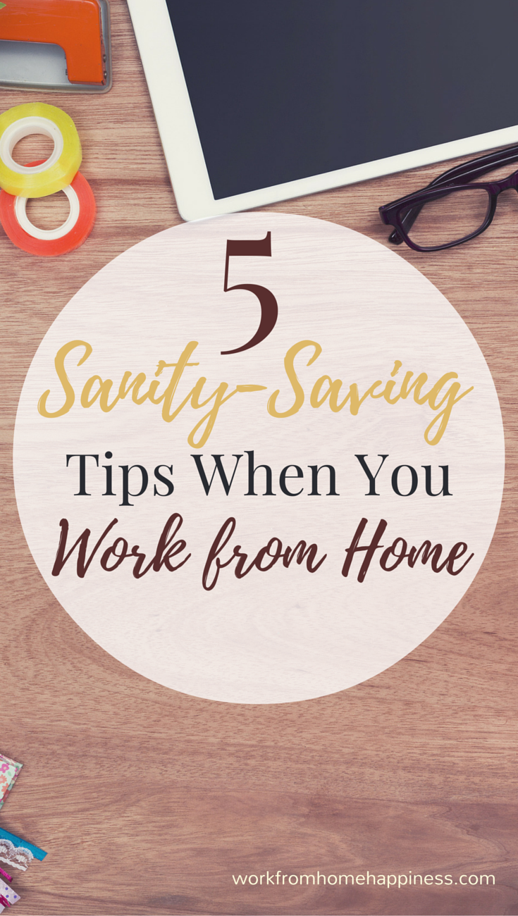 Work from home is great -- but sometimes it can make you go a little stir crazy. Here's five tried and true sanity-saving tips for when you work from home.