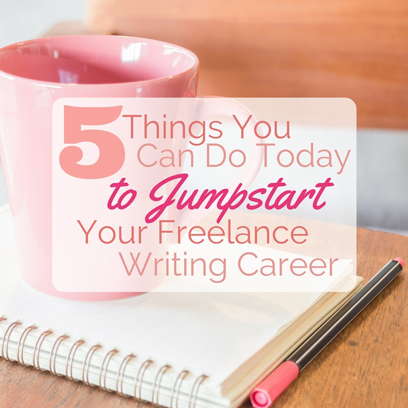 5 Things You Can Do Today to Jumpstart Your Freelance Writing Career