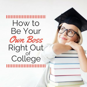 How to Be Your Own Boss Right Out of College