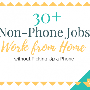 30+ Non-Phone Jobs: Work from Home Without Picking Up a Phone