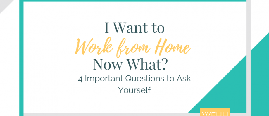 I Want to Work from Home. Now What? Four Important Questions to Ask Yourself