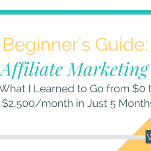 Affiliate Marketing Beginner's Guide: What I Learned to Go from $0 to $2,500/month as an Affiliate Marketer