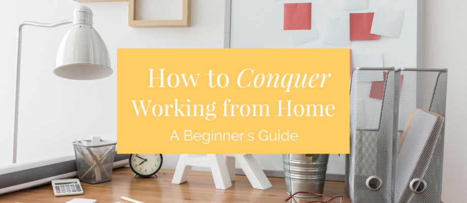 How to Conquer Working from Home: A Beginner's Guide
