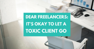 Dear Freelancers: It's Okay to Let a Toxic Client Go