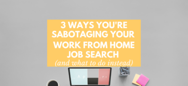 3 Ways You're Sabotaging Your Work from Home Job Search (& What to Do Instead)
