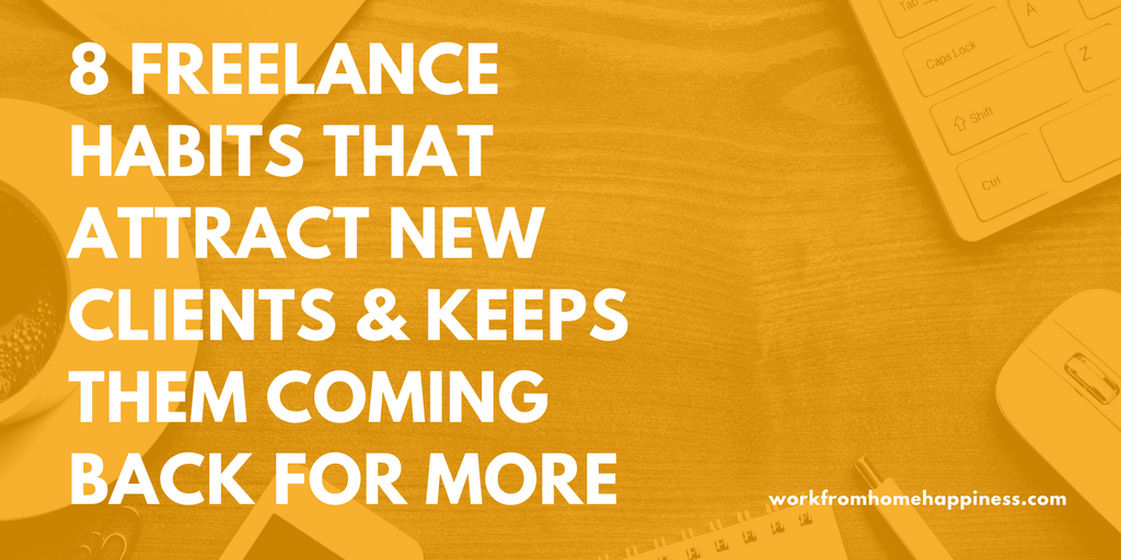 8 Freelance Habits That Attract New Clients and Keeps Them Coming Back For More